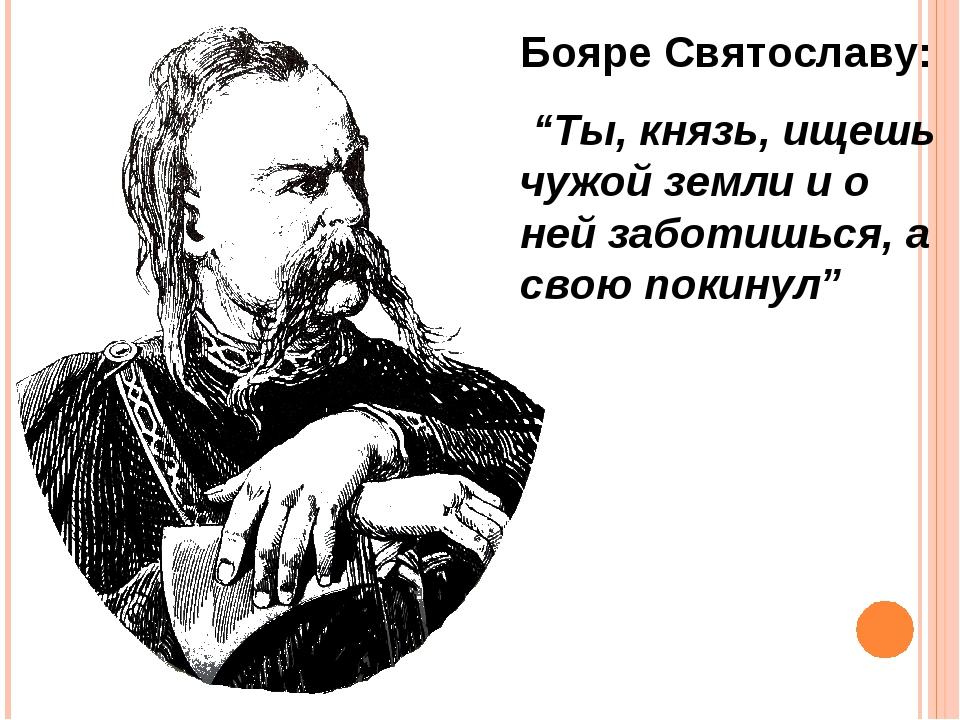 """Бояре Святославу: """"Ты, князь, ищешь чужой земли и о ней заботишься, а свою по..."""