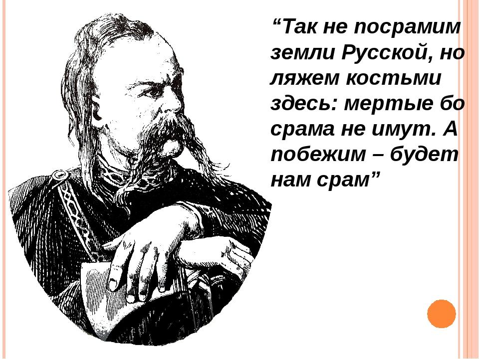 """""""Так не посрамим земли Русской, но ляжем костьми здесь: мертые бо срама не им..."""