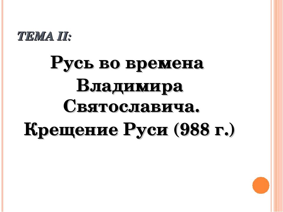 ТЕМА II: Русь во времена Владимира Святославича. Крещение Руси (988 г.)