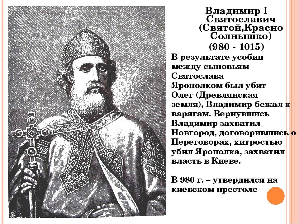 Владимир I Святославич (Святой,Красно Солнышко) (980 - 1015) В результате усо...