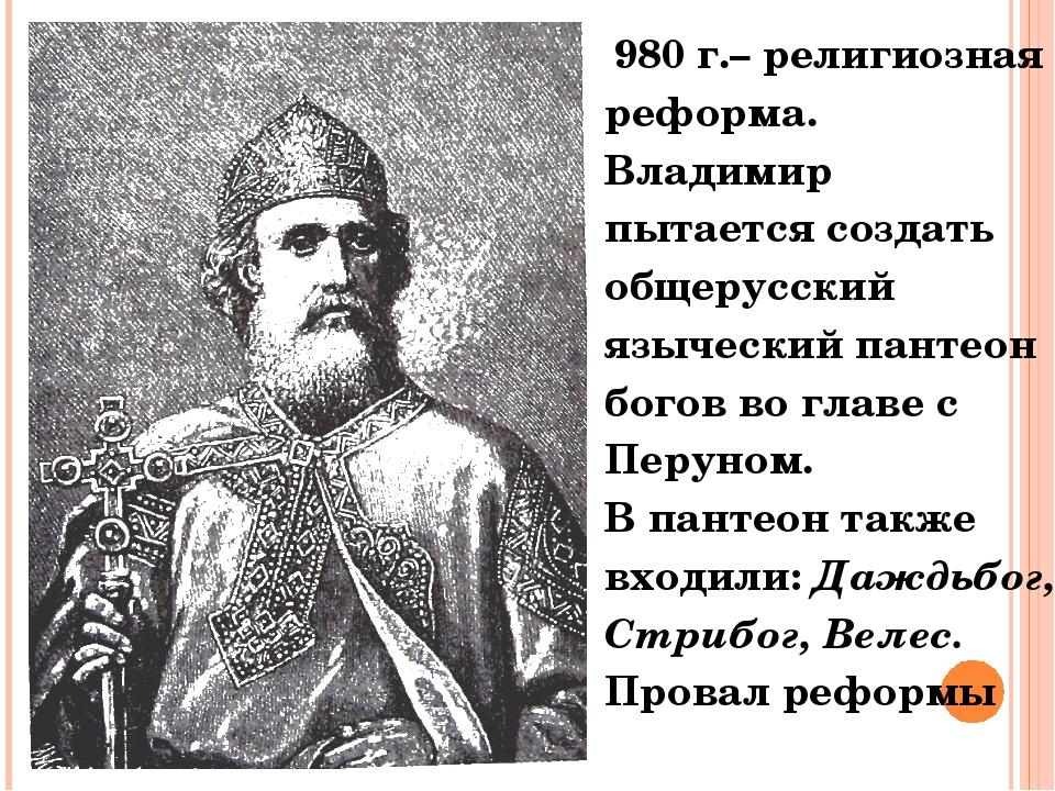 980 г.– религиозная реформа. Владимир пытается создать общерусский языческий...