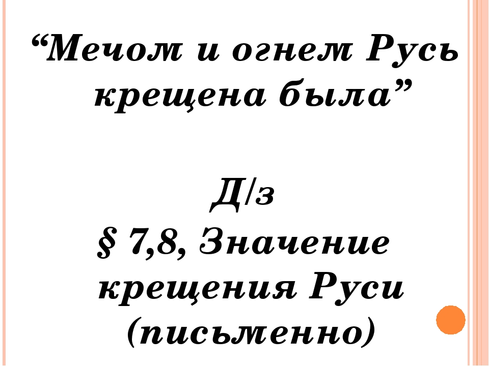 """""""Мечом и огнем Русь крещена была"""" Д/з § 7,8, Значение крещения Руси (письменно)"""