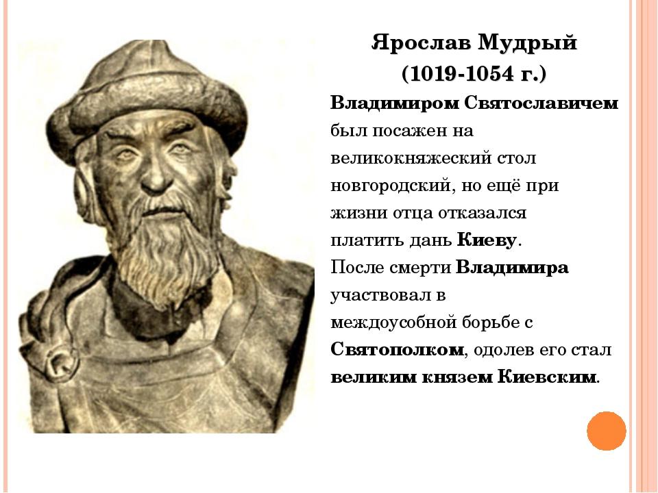 Ярослав Мудрый (1019-1054 г.) Владимиром Святославичем был посажен на великок...