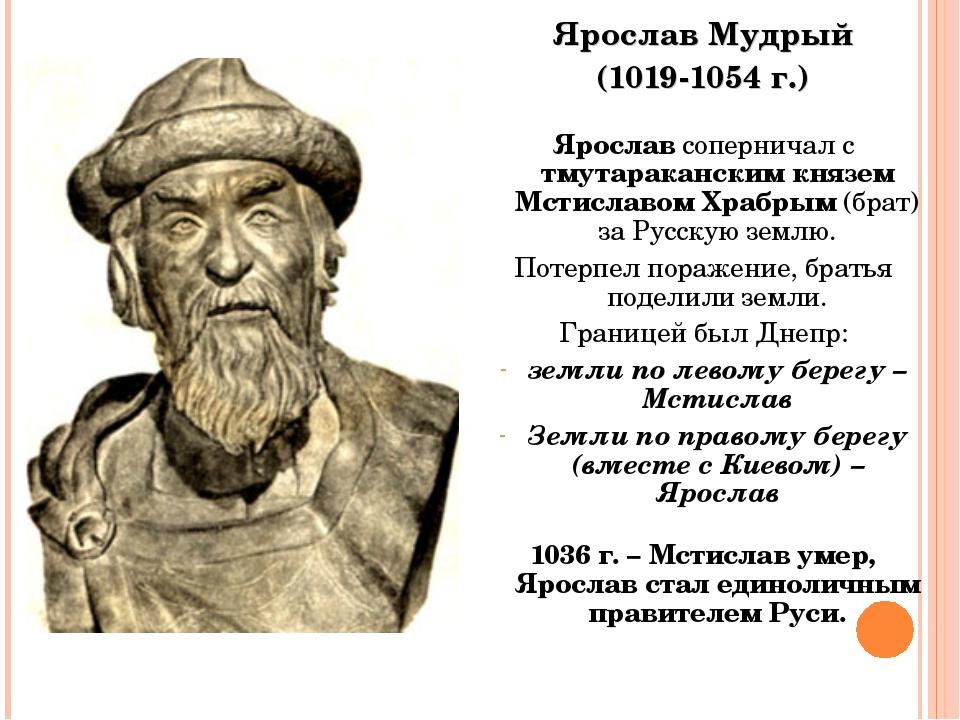 Ярослав Мудрый (1019-1054 г.) Ярослав соперничал с тмутараканским князем Мсти...