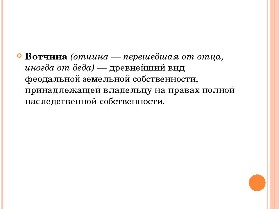 Вотчина (отчина — перешедшая от отца, иногда от деда) — древнейший вид феодал...