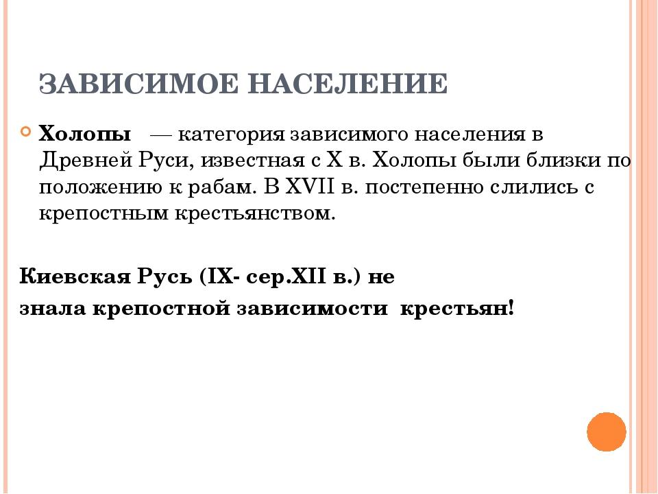 ЗАВИСИМОЕ НАСЕЛЕНИЕ Холопы — категория зависимого населения в Древней Руси, и...