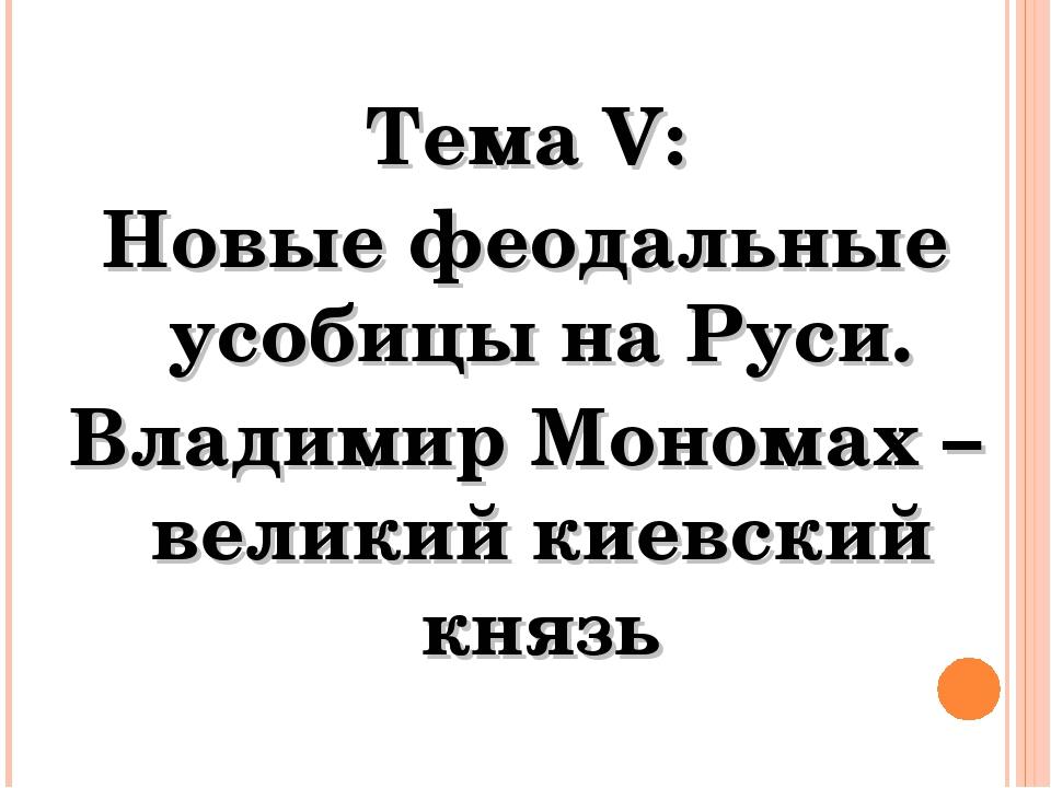 Тема V: Новые феодальные усобицы на Руси. Владимир Мономах – великий киевский...