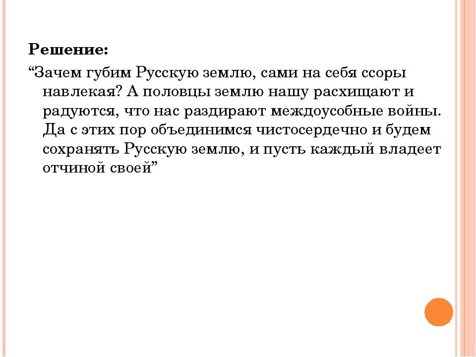 """Решение: """"Зачем губим Русскую землю, сами на себя ссоры навлекая? А половцы з..."""