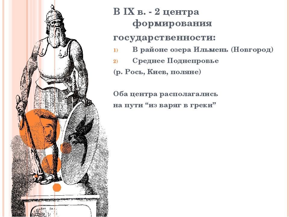 В IX в. - 2 центра формирования государственности: В районе озера Ильмень (Но...