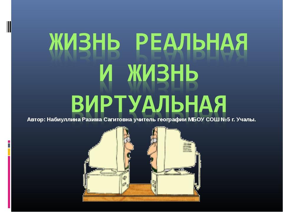 Автор: Набиуллина Разима Сагитовна учитель географии МБОУ СОШ №5 г. Учалы.