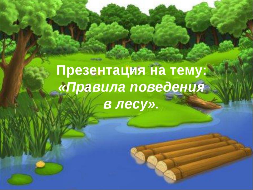 Презентация на тему: «Правила поведения в лесу».