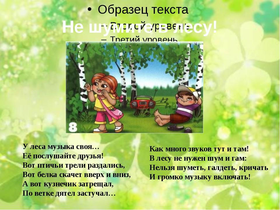 Не шумите в лесу! У леса музыка своя… Её послушайте друзья! Вот птичьи трели...
