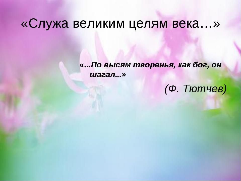 «Служа великим целям века…» «...По высям творенья, как бог, он  шагал...» (...