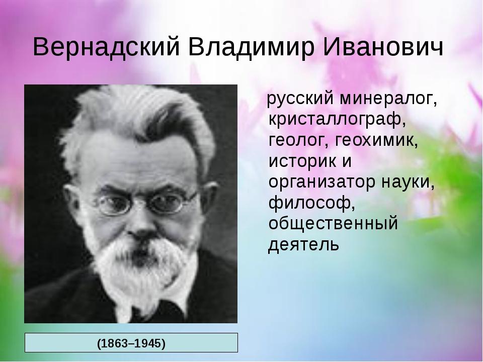 Вернадский Владимир Иванович русский минералог, кристаллограф, геолог, геохим...