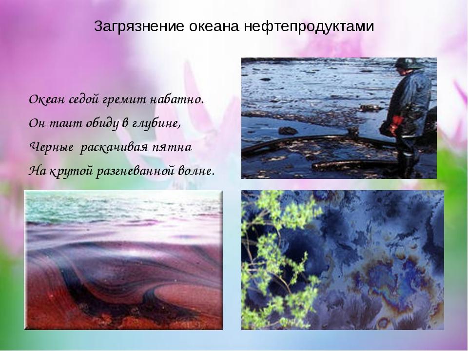 Загрязнение океана нефтепродуктами Океан седой гремит набатно. Он таит обиду...