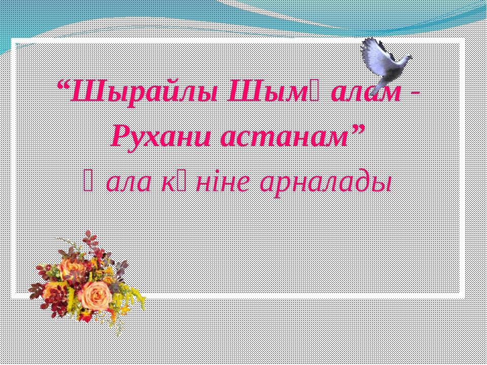 """""""Шырайлы Шымқалам - Рухани астанам"""" Қала күніне арналады"""