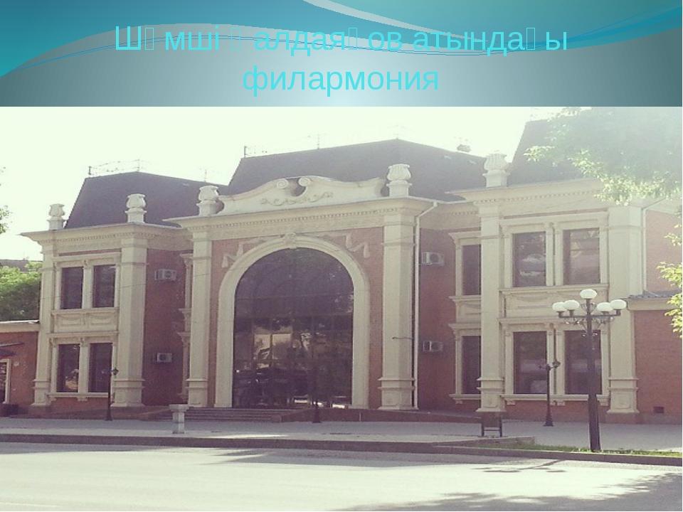 Шәмші Қалдаяқов атындағы филармония