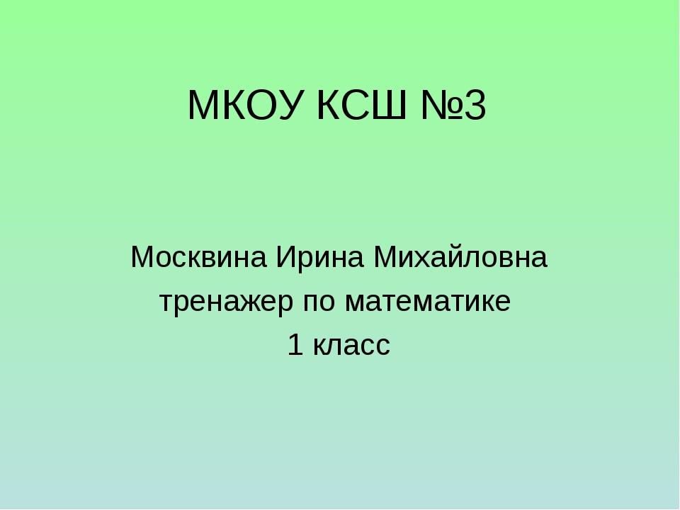 МКОУ КСШ №3 Москвина Ирина Михайловна тренажер по математике 1 класс