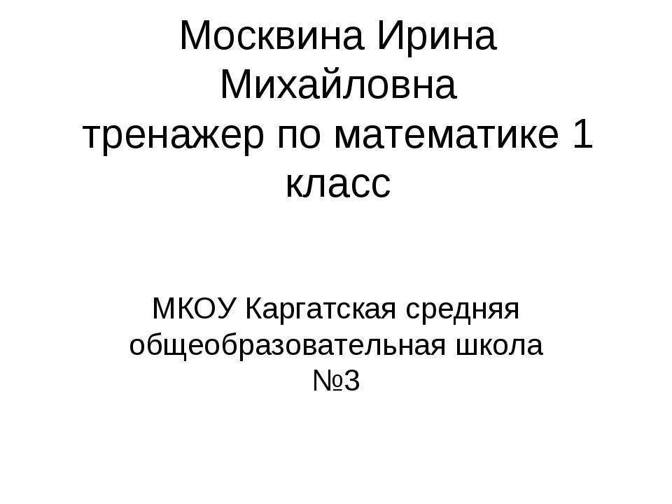 Москвина Ирина Михайловна тренажер по математике 1 класс МКОУ Каргатская сред...