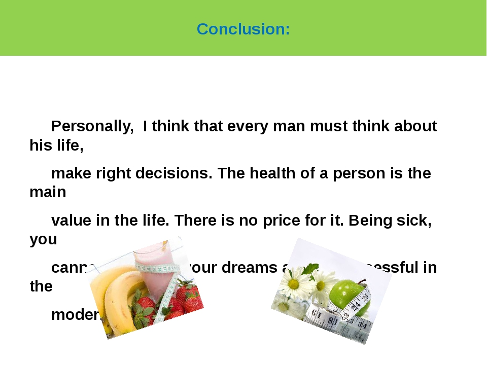 Conclusion: Personally, I think that every man must think about his life, mak...
