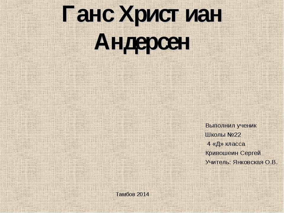 Ганс Христиан Андерсен Выполнил ученик Школы №22 4 «Д» класса Кривошеин Серге...