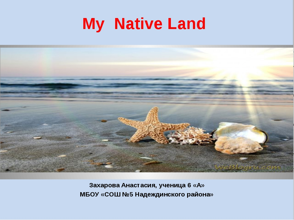 My Native Land Захарова Анастасия, ученица 6 «А» MБОУ «СОШ №5 Надеждинского р...