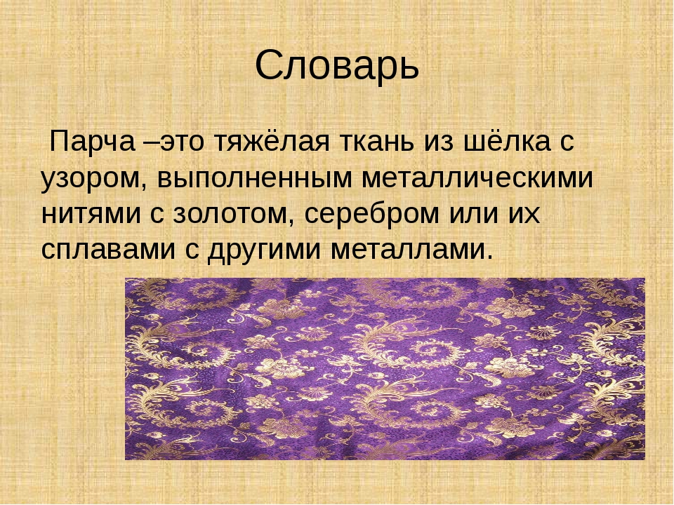 Словарь Парча –это тяжёлая ткань из шёлка с узором, выполненным металлическим...
