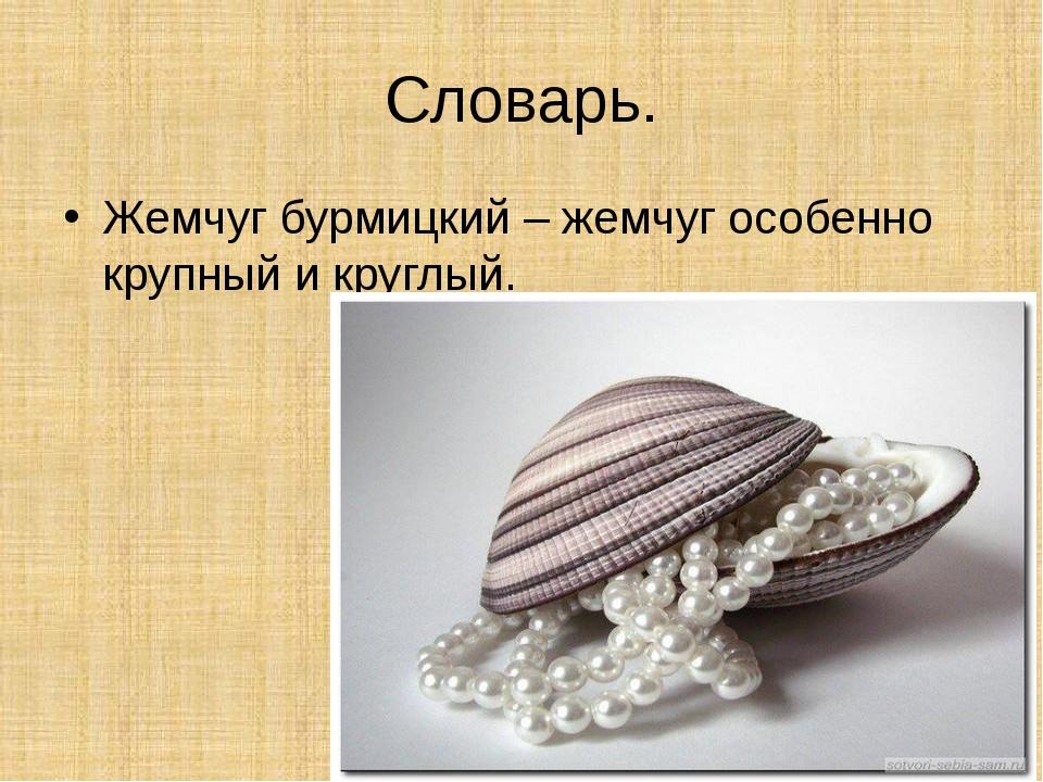 Словарь. Жемчуг бурмицкий – жемчуг особенно крупный и круглый.
