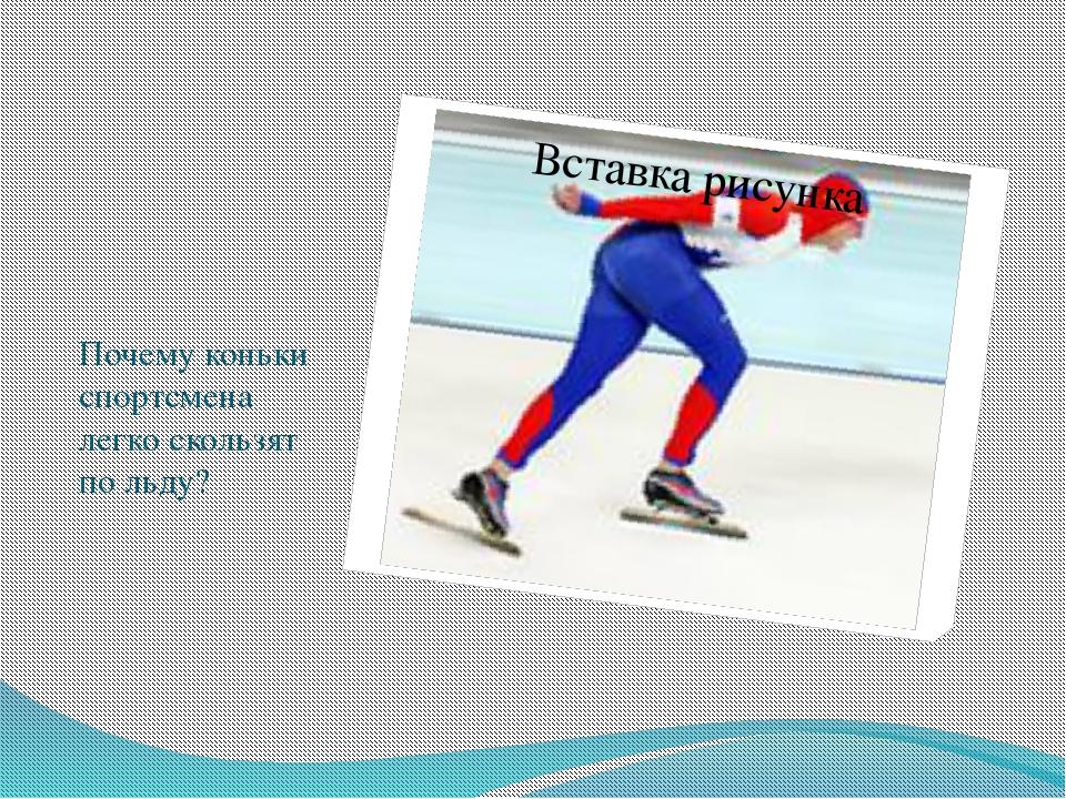 Почему коньки спортсмена легко скользят по льду?