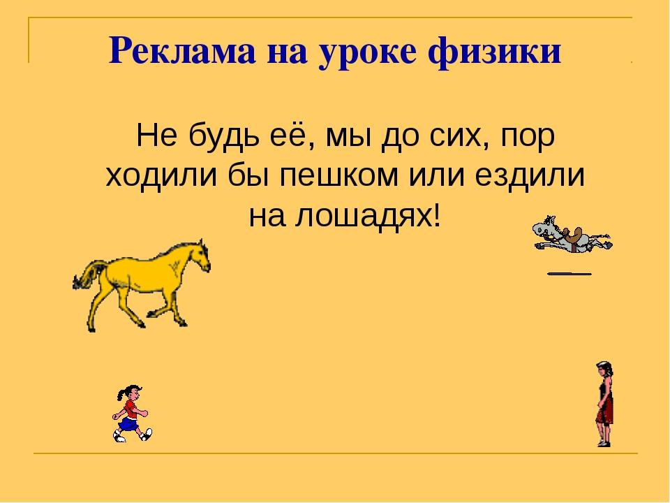 Реклама на уроке физики Не будь её, мы до сих, пор ходили бы пешком или ездил...