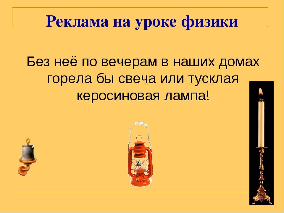 Реклама на уроке физики Без неё по вечерам в наших домах горела бы свеча или...