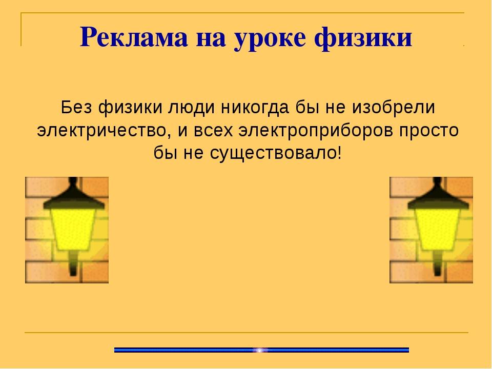Реклама на уроке физики Без физики люди никогда бы не изобрели электричество,...