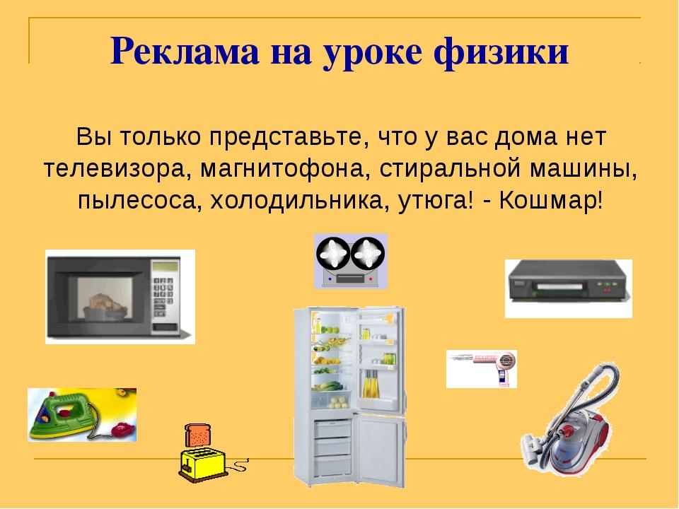 Реклама на уроке физики Вы только представьте, что у вас дома нет телевизора,...