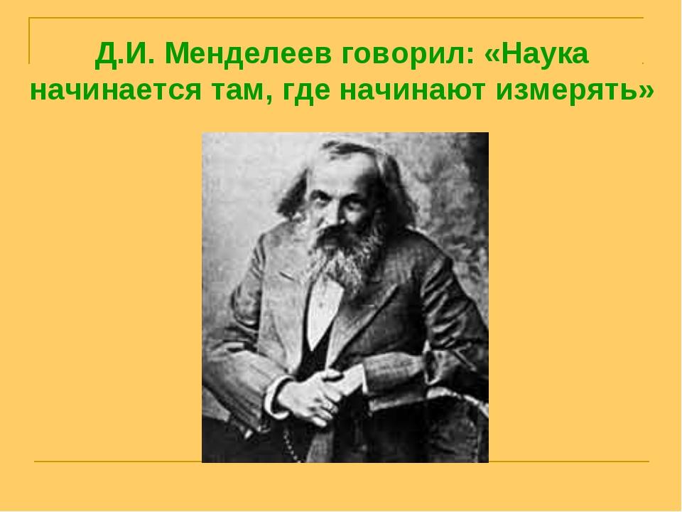 Д.И. Менделеев говорил: «Наука начинается там, где начинают измерять»
