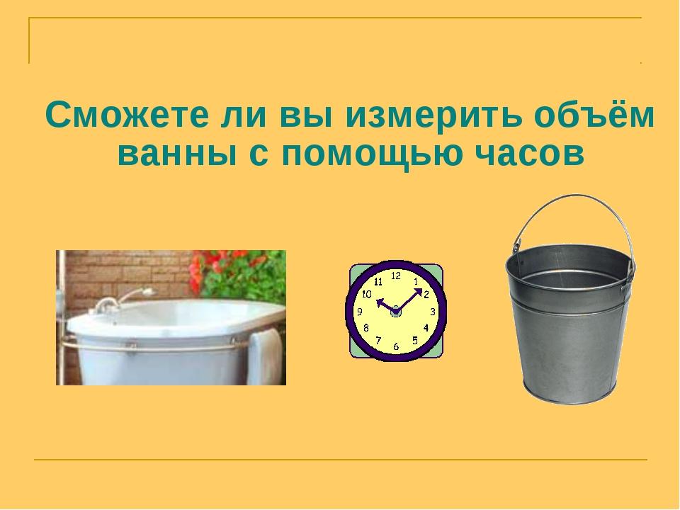 Сможете ли вы измерить объём ванны с помощью часов