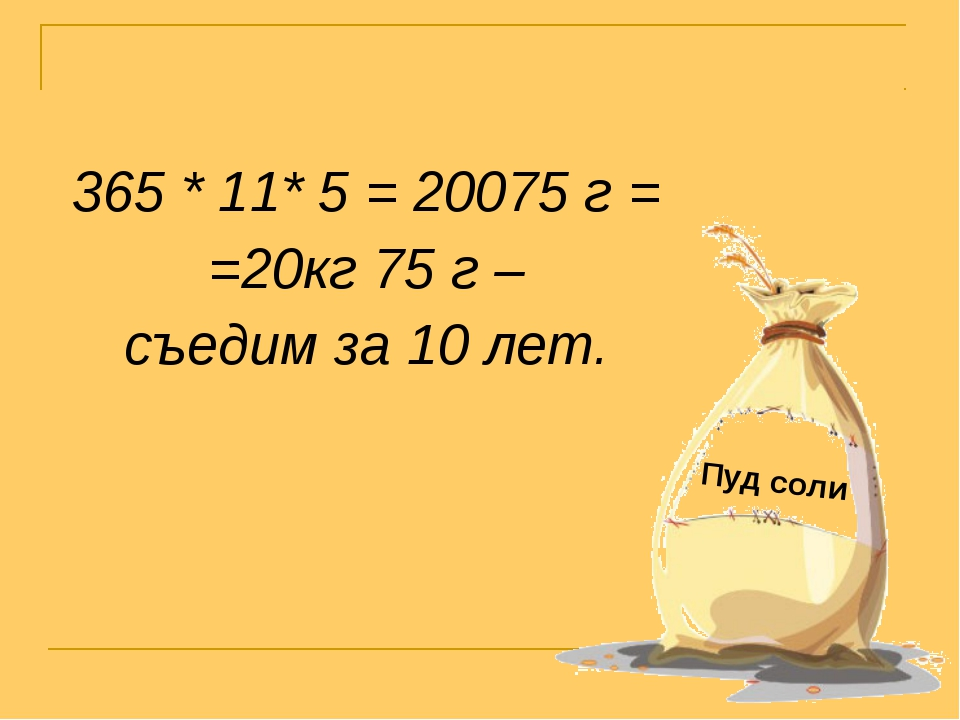 365 * 11* 5 = 20075 г = =20кг 75 г – съедим за 10 лет. Пуд соли
