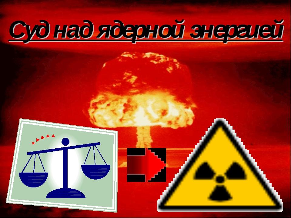 Суд над ядерной энергией