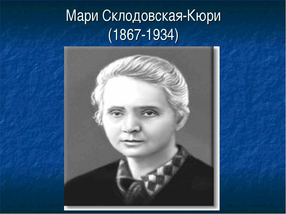 Мари Склодовская-Кюри (1867-1934)
