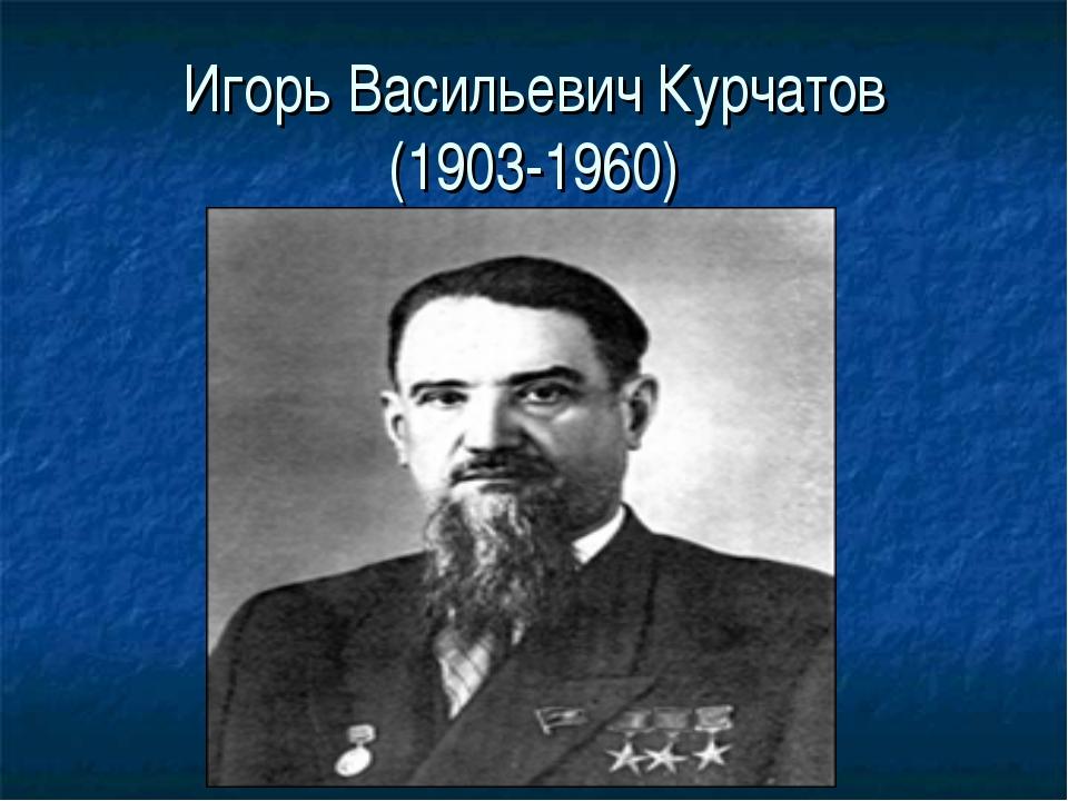 Игорь Васильевич Курчатов (1903-1960)