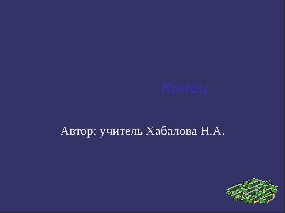 Конец Автор: учитель Хабалова Н.А.
