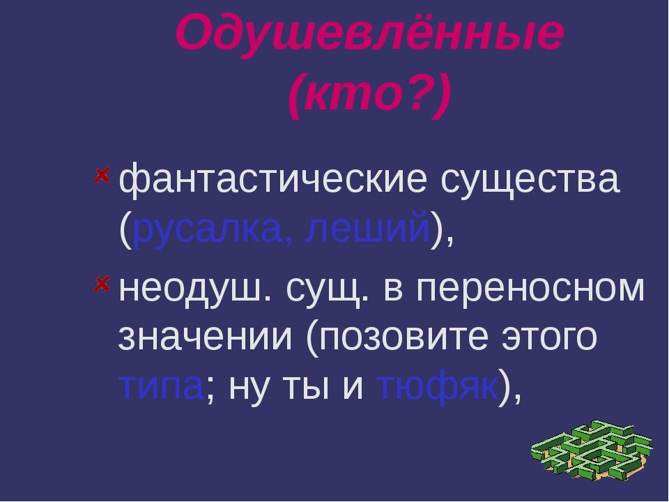 Одушевлённые (кто?) фантастические существа (русалка, леший), неодуш. сущ. в...
