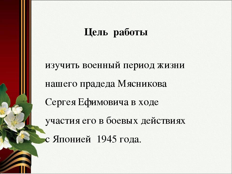 Цель работы изучить военный период жизни нашего прадеда Мясникова Сергея Ефим...