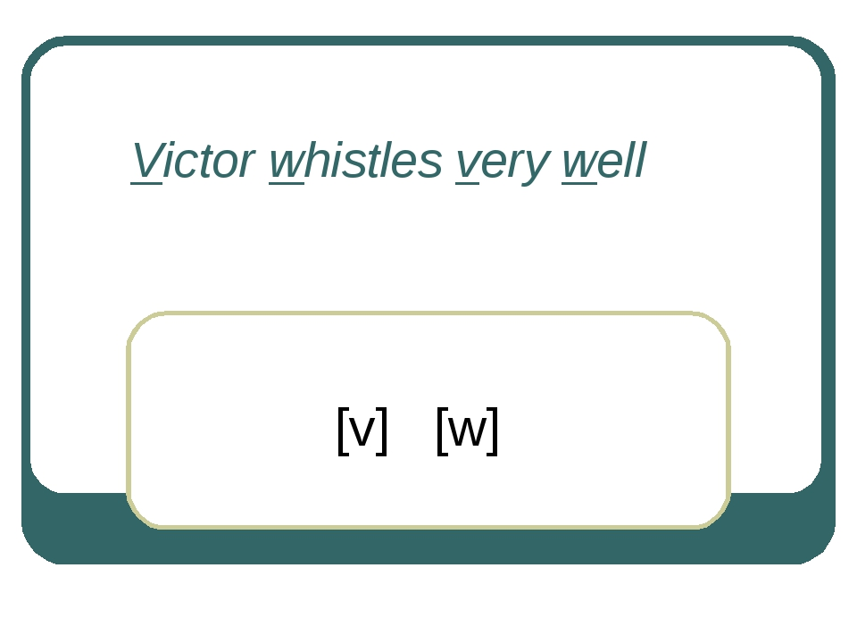 Victor whistles very well [v] [w]