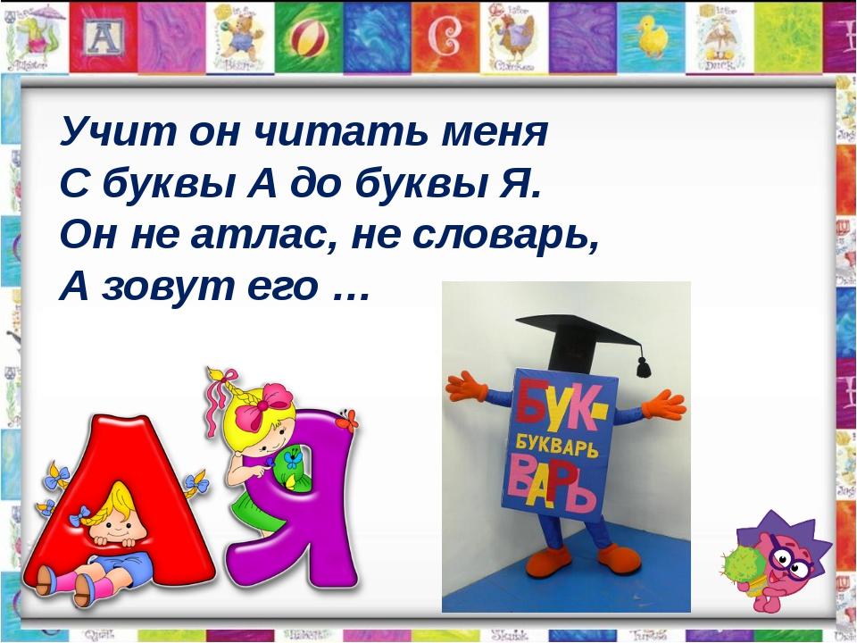 Учит он читать меня С буквы А до буквы Я. Он не атлас, не словарь, А зовут ег...