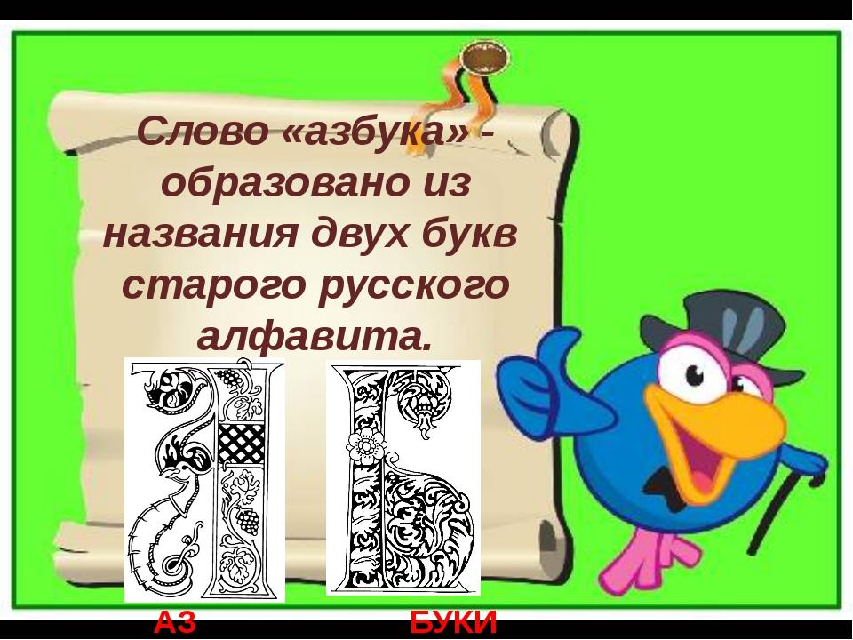 Слово «азбука» - образовано из названия двух букв старого русского алфавита....