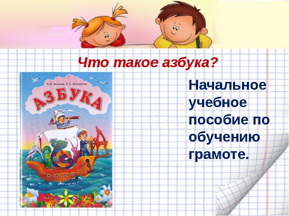 Что такое азбука? Начальное учебное пособие по обучению грамоте.