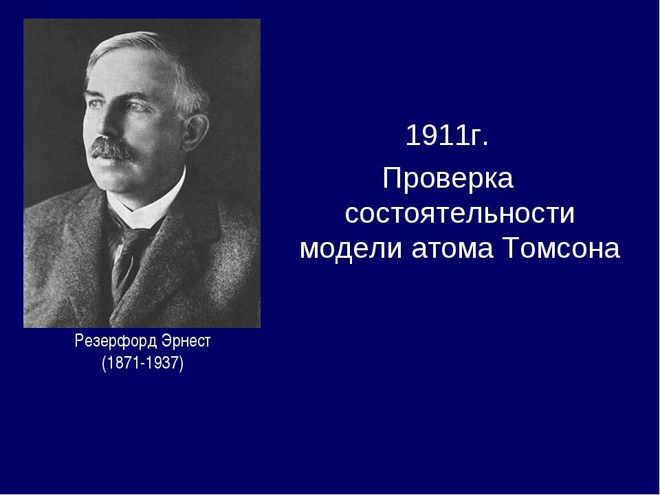 1911г. Проверка состоятельности модели атома Томсона Резерфорд Эрнест (1871-1...
