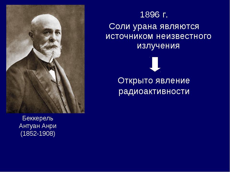 1896 г. Соли урана являются источником неизвестного излучения Беккерель Антуа...