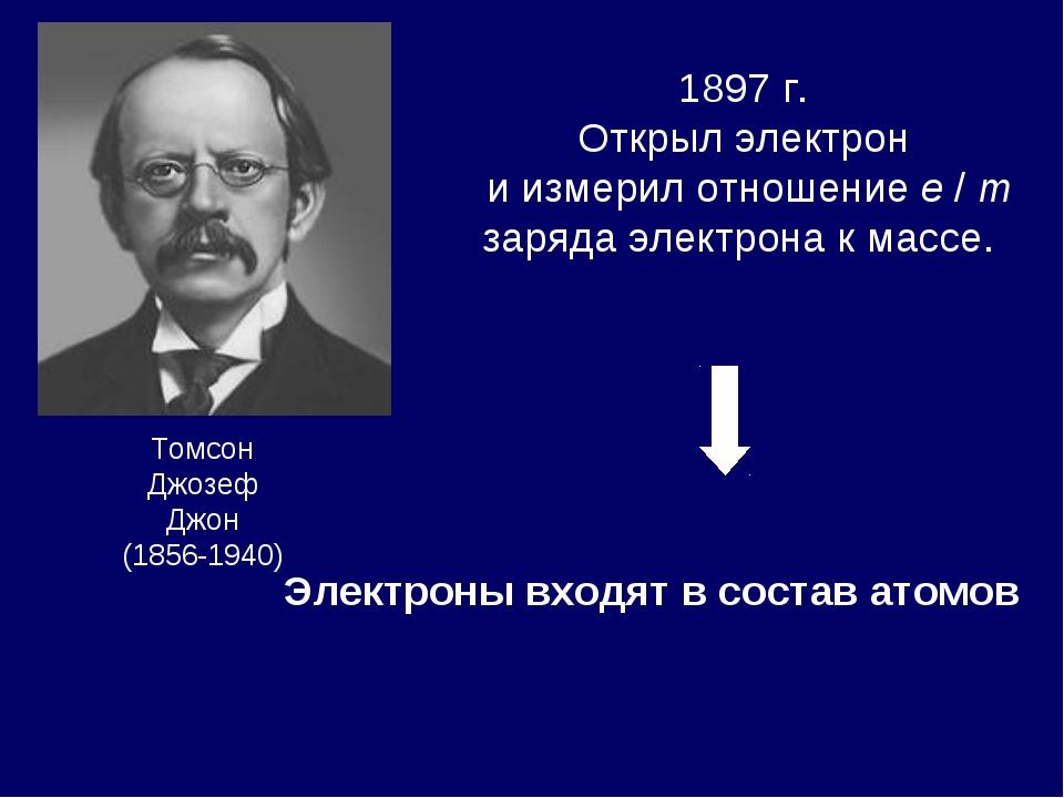 Томсон Джозеф Джон (1856-1940) 1897 г. Открыл электрон и измерил отношение e...