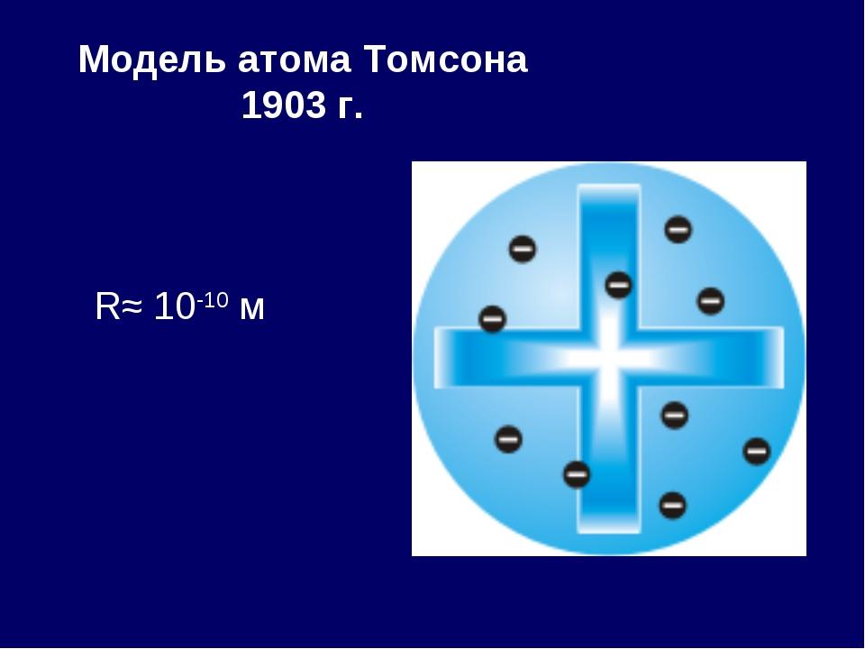 Модель атома Томсона 1903 г. R≈ 10-10 м
